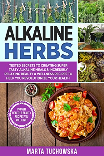 Alkaline Herbs: Tested Secrets to Creating Super Tasty Alkaline Meals & Incredibly Relaxing Beauty & Wellness Recipes to Help You Revolutionize Your Health (Alkaline Diet Book 10) (English Edition)