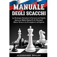 Manuale degli Scacchi: La guida più completa di sempre con Regole, Aperture, Medio Gioco, Finali, Strategie, Mosse…