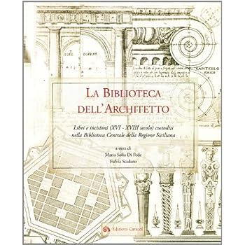 La Biblioteca Dell'architetto. Libri E Incisioni (Xvi-Xviii) Custoditi Nella Biblioteca Centrale Della Regione Siciliana