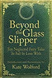 Beyond the Glass Slipper: Ten Neglected Fairy Tales to Fall in Love with by Kate Wolford (April 16,2013)
