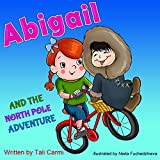 Books for Kids: ABIGAIL AND THE NORTH POLE ADVENTURE (Teaches your kid to explore the world, Funny, Values eBook, Action & Adventure, Sleep, Preschool, ... (Abigail and the Magical Bicycle Book 3)