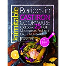 Inimitable recipes in cast iron cookware. Cookbook: 25 hot masterpieces recipes in cast - iron skillet. (English Edition)