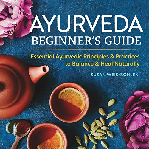 Ayurveda Beginner's Guide: Essential Ayurvedic Principles and Practices to Balance and Heal Naturally - Essential Guide
