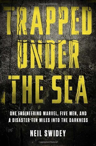 Trapped Under the Sea: One Engineering Marvel, Five Men, and a Disaster Ten Miles Into the Darkness by Swidey, Neil (2014) Hardcover