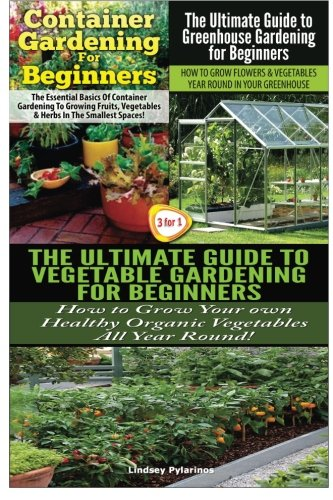 Container Gardening For Beginners & The Ultimate Guide to Greenhouse Gardening for Beginners & The Ultimate Guide to Vegetable Gardening for Beginners: Volume 21 (Gardening Box Set)