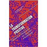 La transformation positive: Conduire le changement en situation d'incertitude (French Edition)