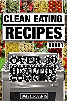 Clean Eating Recipes Book 1: Over 30 Simple Recipes for Healthy Cooking (Clean Food Diet Cookbook) (English Edition) di [Roberts, Dale L.]