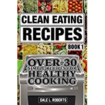 Clean Eating Recipes Book 1: Over 30 Simple Recipes for Healthy Cooking (Clean Food Diet Cookbook) (English Edition)