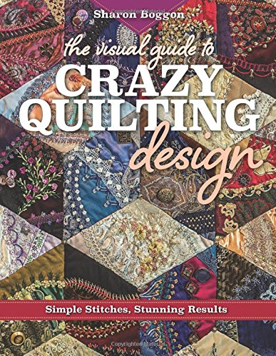 The Visual Guide to Crazy Quilting Design: Simple Stitches, Stunning Results por Sharon Boggon