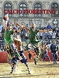Calcio fiorentino. Storia, arte e memorie dell'antico gioco dalle origini ad oggi