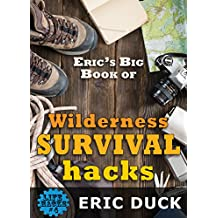 Eric's Big Book of Wilderness Survival Hacks: The Ultimate DIY Field Guide For Adventures In The Great Outdoors (Life Hacks 4) (English Edition)