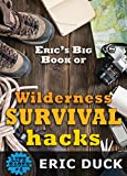 Eric's Big Book of Wilderness Survival Hacks: The Ultimate DIY Field Guide For Adventures In The Great Outdoors (Life Hacks 4)
