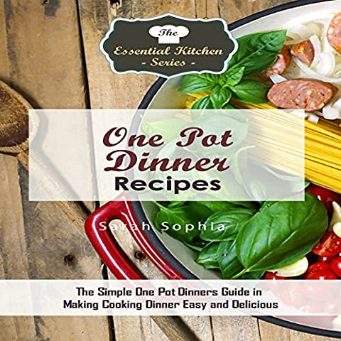 One Pot Dinners: The Simple One Pot Dinners Guide to Making Cooking Dinner Easy and Delicious: The Essential Kitchen Series, Book