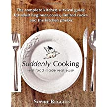 Suddenly Cooking - real food made real easy: The Complete Kitchen Survival Guide for Adult Beginner Cooks, Limited Cooks & the Kitchen Phobic by Sophie Louisa Ruggles (2010-06-01)