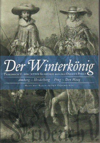 DER WINTERKÖNIG Friedrich V. Der letzte Kurfürst aus der oberen Pfalz - Amberg, Heidelberg, Prag, Den Haag. Mit CD Rom