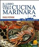 Il libro della vera cucina marinara. Ricette, tradizioni, guida alla scelta dei pesci