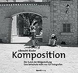 Komposition: Die Kunst der Bildgestaltung - Eine Sehschule nicht nur für Fotografen - Albrecht Rissler