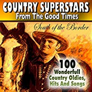 Country Superstars from The Good Times South of the Border (100 Wonderfull Country Oldies, Hits And Songs)