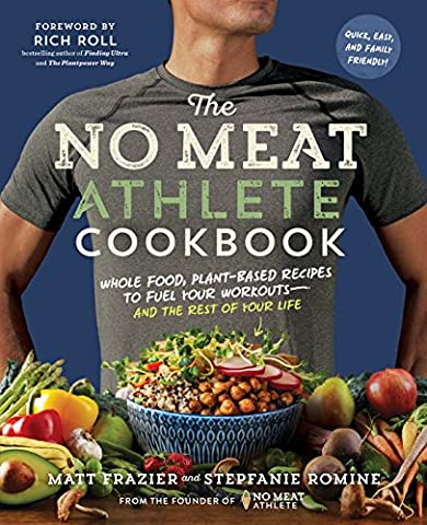 The No Meat Athlete Cookbook: Whole Food, Plant-Based Recipes to Fuel Your Workouts and the Rest of Your Life: Whole Food, Plant-Based Recipes to Fuel Your Workouts - and the Rest of Your Life