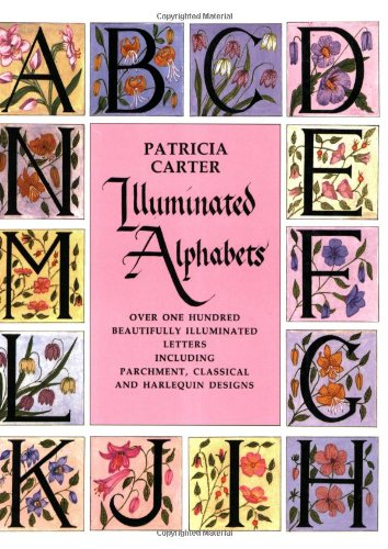 Illuminated Alphabets: Over One Hundred Beautifully Illuminated Letters Including Parchment, Classical and Harlequin Designs por Patricia Carter