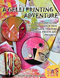 A Gelli Printing Adventure: A Beginners Guide to Printmaking. Make your own Gelli Plate, Texture Tools, Prints and Projects