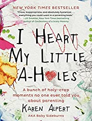 I Heart My Little A-Holes: A bunch of holy-crap moments no one ever told you about parenting by Karen Alpert (2014-04-08)