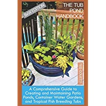 The Tub Pond Handbook: A Comprehensive Guide to Creating and Maintaining Patio Ponds, Container Water Gardens, and Tropical Fish Breeding Tubs