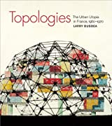 Topologies: The Urban Utopia in France, 1960--1970 by Larry Busbea (2012-10-02)