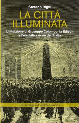 La citt illuminata. L'intuizione di Giuseppe Colombo, la Edison e l'elettrificazione dell'Italia