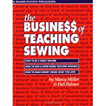 The Business of Teaching Sewing: How to Be a Great Teacher : How to Run a Home-Based Teaching Business : How to Make Money Doing What You Love