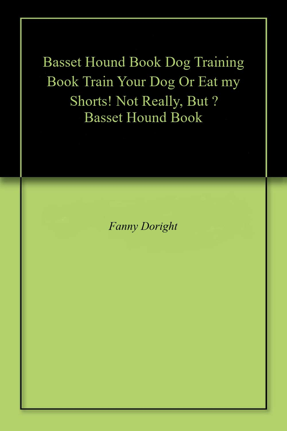 Basset Hound Book Dog Training Book Train Your Dog Or Eat my Shorts! Not Really, But … Basset Hound Book