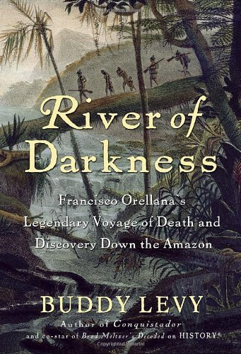 River of Darkness: Francisco Orellana's Legendary Voyage of Death and Discovery Down the Amazon by Buddy Levy (2011-02-22)