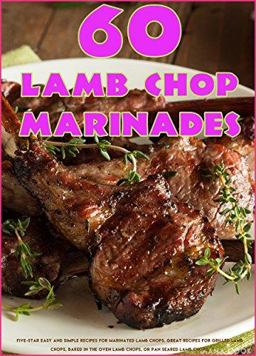 60 Lamb Chop Marinades: Five-Star Easy and Simple Recipes for Marinated Lamb Chops. Great Recipes for Grilled Lamb Chops, Baked in the Oven Lamb Chops, or Pan Seared Lamb Chops. (English Edition)