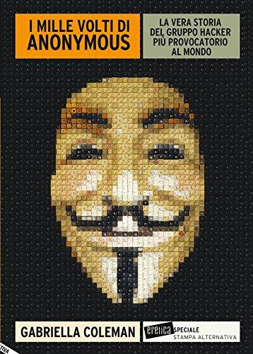 I MILLE VOLTI DI ANONYMOUS. La vera storia del gruppo hacker più provocatorio al mondo (Eretica speciale) di [Coleman Gabriella]