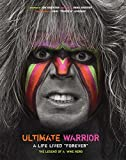 Ultimate Warrior: A Life Lived Forever: The Legend of a Wwe Hero
