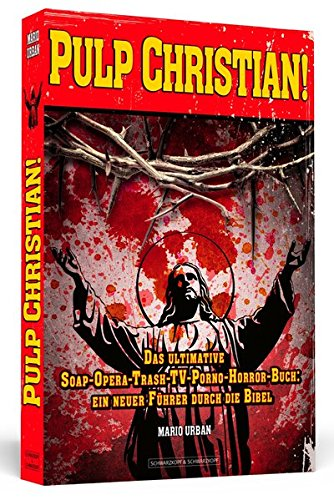 Pulp Christian!: Das ultimative Soap-Opera-Trash-TV-Porno-Horror-Buch: ein neuer Führer durch die Bibel