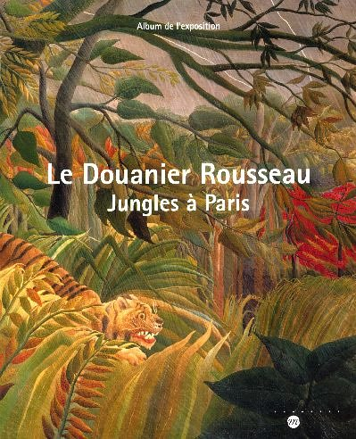 Le Douanier Rousseau : Jungles à Paris Album de l'exposition Galeries nationales du Grand Palais 15 mars 2006-19 juin 2006 par Catherine Guillot