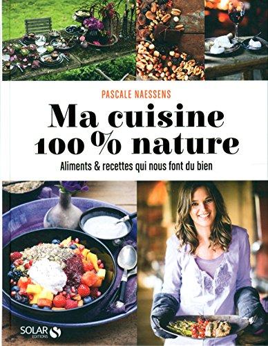Ma cuisine 100% nature : Aliments et recettes qui nous font du bien por Pascale Naessens
