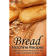 Bread Machine Recipes: 32 Bread Machine Recipes That Are Delicious and Easy to Make (Bread Cookbook Book 1) (English Edition)