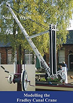 Modelling the Fradley Canal Crane: A Workshop Handbook for Model Engineers (Workshop Handbooks for Model Engineers 2) by [Wyatt, Neil]