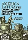 América Latina y el colonialismo europeo. Siglos xvi-xviii (Historia universal. Moderna)