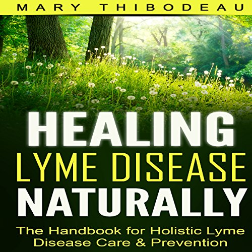 Healing Lyme Disease Naturally: The Handbook for Holistic Lyme Disease Care and Prevention - Mary Thibodeau - Unabridged