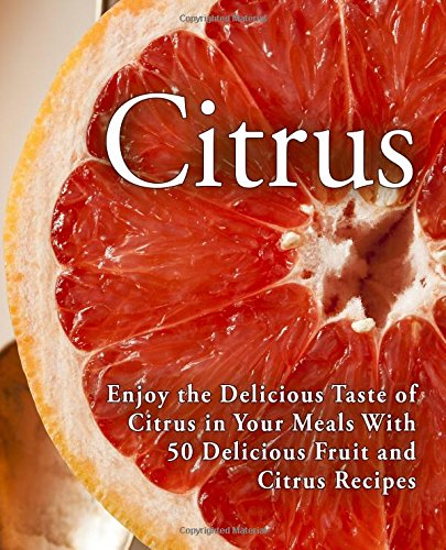 citrus-enjoy-the-delicious-taste-of-citrus-in-your-meals-with-50-delicious-fruit-and-citrus-recipes