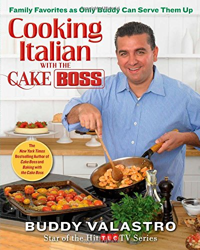 Cooking Italian with the Cake Boss: Family Favorites as Only Buddy Can Serve Them Up