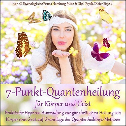 7-PUNKT-QUANTENHEILUNG FÜR KÖRPER UND GEIST: Praktische Hypnose-Anwendung zur ganzheitlichen Heilung von Körper und Geist auf Grundlage der Quantenheilungs-Methode.