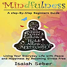 Mindfulness: A Step-by-Step Beginners Guide on Living Your Everyday Life with Peace and Happiness by Becoming Stress Free