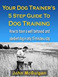 Your Dog Trainers 5 Step Guide To Dog Training: How to have a well behaved and obedient dog in only 15 minutes a day