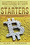 Mastering Bitcoin for Starters: Bitcoin and Cryptocurrency Technologies, Mining, Investing and Trading - Blockchain, Wallet, Business