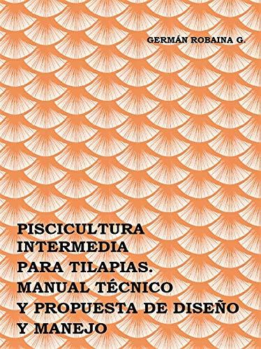 PISCICULTURA INTERMEDIA PARA TILAPIAS: MANUAL TÉCNICO Y PROPUESTA DE DISEÑO Y MANEJO. por Germán Robaina Gómez