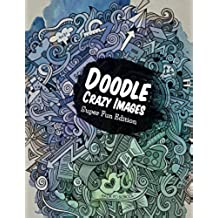Doodle Crazy Images: Super Fun Edition (Crazy Doodles and Art Book Series)